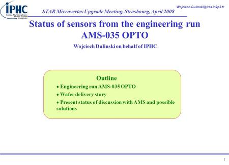 STAR Microvertex Upgrade Meeting, Strasbourg, April 2008 1 Status of sensors from the engineering run AMS-035 OPTO Wojciech.