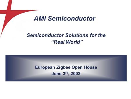 "European Zigbee Open House June 3 rd, 2003 Semiconductor Solutions for the ""Real World"" AMI Semiconductor."