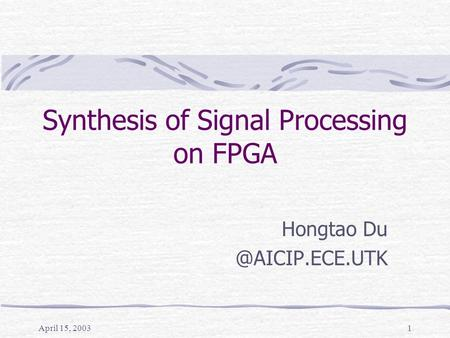 April 15, 20031 Synthesis of Signal Processing on FPGA Hongtao