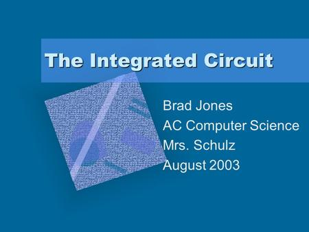 The Integrated Circuit Brad Jones AC Computer Science Mrs. Schulz August 2003.