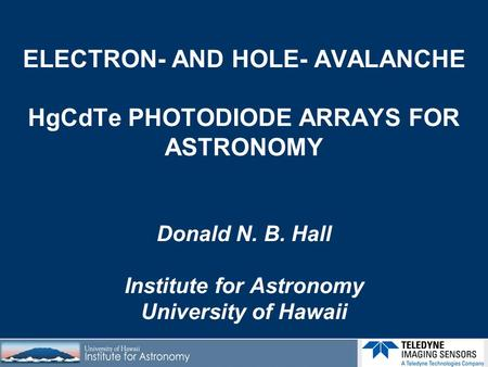 ELECTRON- AND HOLE- AVALANCHE HgCdTe PHOTODIODE ARRAYS FOR ASTRONOMY Donald N. B. Hall Institute for Astronomy University of Hawaii.