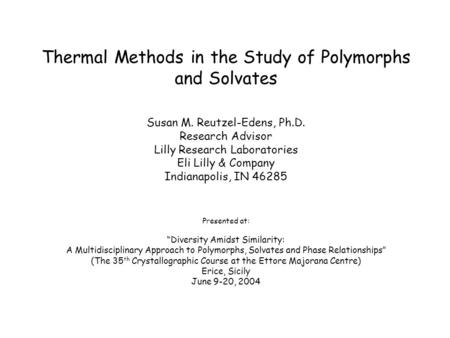 Thermal Methods in the Study of Polymorphs and Solvates Susan M. Reutzel-Edens, Ph.D. Research Advisor Lilly Research Laboratories Eli Lilly & Company.