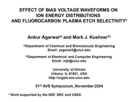 EFFECT OF BIAS VOLTAGE WAVEFORMS ON ION ENERGY DISTRIBUTIONS AND FLUOROCARBON PLASMA ETCH SELECTIVITY* Ankur Agarwal a) and Mark J. Kushner b) a) Department.