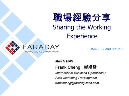 ASIC IP AND BEYOND 職場經驗分享 Sharing the <strong>Working</strong> Experience March 2005 Frank Cheng Frank Cheng 鄭順發 International Business Operations / Field Marketing Development.