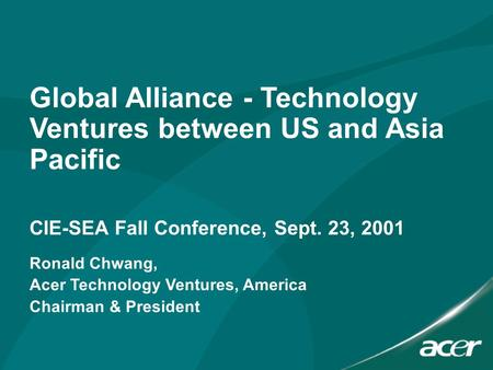 Global Alliance - Technology Ventures between US and Asia Pacific CIE-SEA Fall Conference, Sept. 23, 2001 Ronald Chwang, Acer Technology Ventures, America.