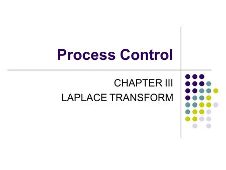 Process Control CHAPTER III LAPLACE TRANSFORM. The Laplace transform of a function f(t) is defined as; In the application of Laplace transform variable.