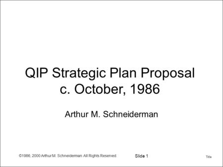 ©1986, 2000 Arthur M. Schneiderman All Rights Reserved. Slide 1 QIP Strategic Plan Proposal c. October, 1986 Arthur M. Schneiderman Title.