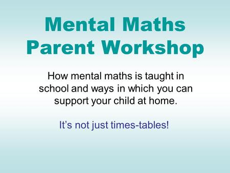 Mental Maths Parent Workshop How mental maths is taught in school and ways in which you can support your child at home. It's not just times-tables!