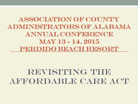 ASSOCIATION OF COUNTY ADMINISTRATORS OF ALABAMA ANNUAL CONFERENCE MAY 13 - 14, 2015 PERDIDO BEACH RESORT Revisiting the Affordable Care Act.