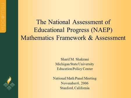 The National Assessment of Educational Progress (NAEP) Mathematics Framework & Assessment Sharif M. Shakrani Michigan State University Education Policy.