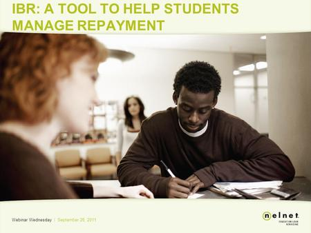 IBR: A TOOL TO HELP STUDENTS MANAGE REPAYMENT Webinar Wednesday | September 28, 2011.
