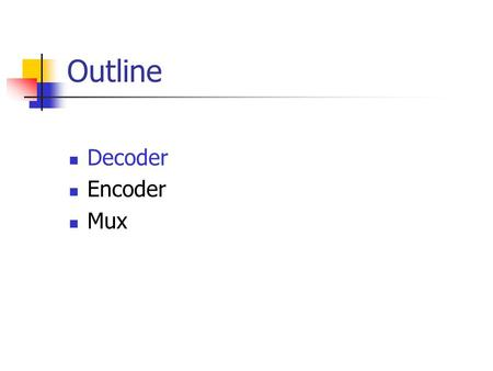 Outline Decoder Encoder Mux. Decoder Accepts a value and decodes it Output corresponds to value of n inputs Consists of: Inputs (n) Outputs (2 n, numbered.