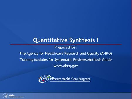 Quantitative Synthesis I Prepared for: The Agency for Healthcare Research and Quality (AHRQ) Training Modules for Systematic Reviews Methods Guide www.ahrq.gov.