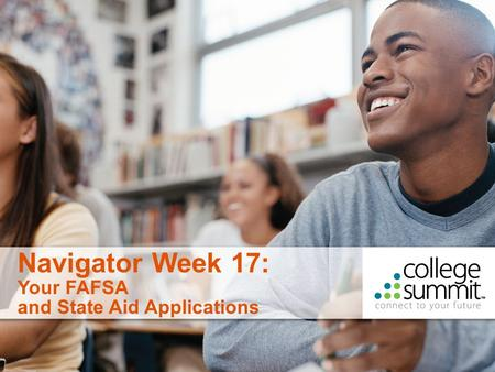 1 Navigator Week 17: Your FAFSA and State Aid Applications.