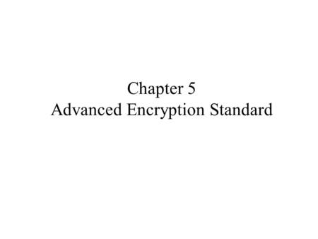 Chapter 5 Advanced Encryption Standard. Origins clear a replacement for DES was needed –have theoretical attacks that can break it –have demonstrated.