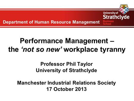 Department of Human Resource Management Performance Management – the 'not so new' workplace tyranny Professor Phil Taylor University of Strathclyde Manchester.