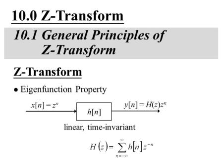 10.0 Z-Transform 10.1 General Principles of Z-Transform linear, time-invariant Z-Transform Eigenfunction Property y[n] = H(z)z n h[n]h[n] x[n] = z n.
