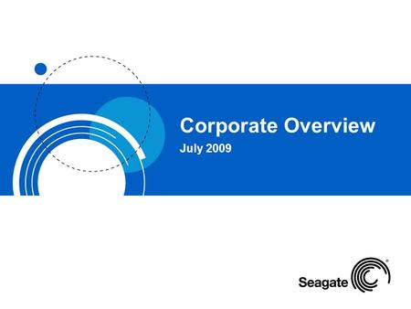 Corporate Overview July 2009. Seagate: Storage Leader Seagate is the world's leading provider of storage devices. –Q4 FY2009*: 40.6M drives shipped; revenue.