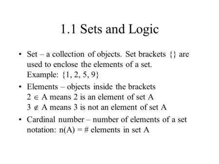 1.1 Sets and Logic Set – a collection of objects. Set brackets {} are used to enclose the elements of a set. Example: {1, 2, 5, 9} Elements – objects inside.