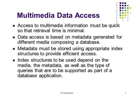B. Prabhakaran1 Multimedia Data Access Access to multimedia information must be quick so that retrieval time is minimal. Data access is based on metadata.