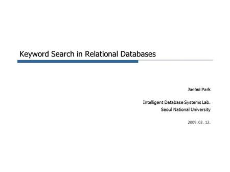 Keyword Search in Relational Databases Jaehui Park Intelligent Database Systems Lab. Seoul National University 2009. 02. 12.