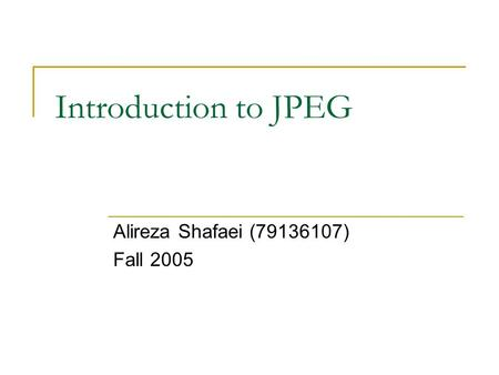 Introduction to JPEG Alireza Shafaei (79136107) Fall 2005.