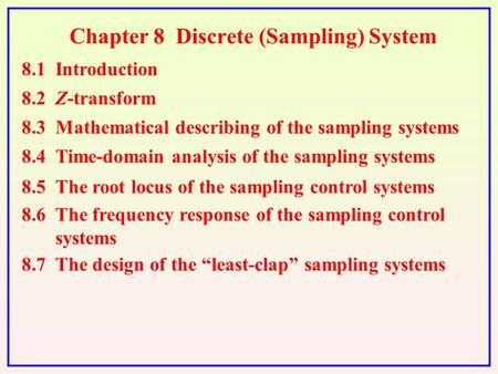 Chapter 8 Discrete (Sampling) System 8.1 Introduction 8.2 Z-transform 8.3 Mathematical describing of the sampling systems 8.4 Time-domain analysis of the.