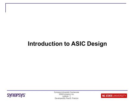 Synopsys University Courseware 2008 Synopsys, Inc. Lecture - 1 Developed By: Paul D. Franzon Introduction to ASIC Design.