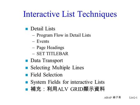 ABAP 楊子青 List2-1 Interactive List Techniques n Detail Lists –Program Flow in Detail Lists –Events –Page Headings –SET TITLEBAR n Data Transport n Selecting.