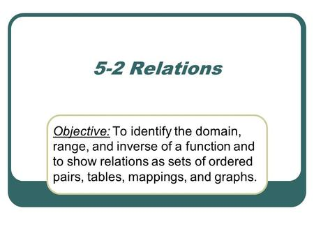 5-2 Relations Objective: To identify the domain, range, and inverse of a function and to show relations as sets of ordered pairs, tables, mappings, and.