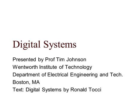 Digital Systems Presented by Prof Tim Johnson Wentworth Institute of Technology Department of Electrical Engineering and Tech. Boston, MA Text: Digital.