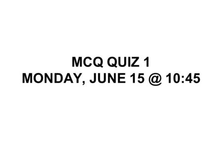MCQ QUIZ 1 MONDAY, JUNE 15 @ 10:45.