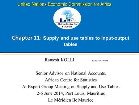 African Centre for Statistics United Nations Economic Commission for Africa Chapter 11: Chapter 11: Supply and use tables to input-output tables Ramesh.