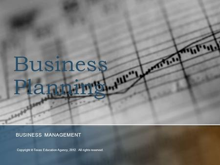 Business Planning BUSINESS MANAGEMENT Copyright © Texas Education Agency, 2012. All rights reserved.
