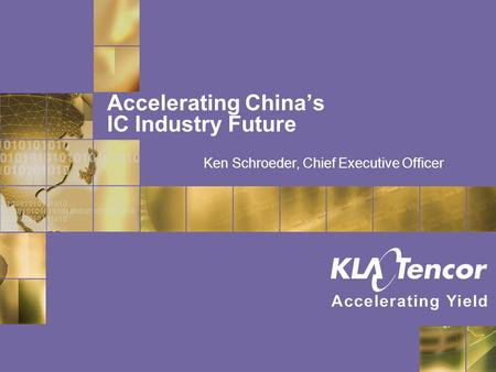 Accelerating China's IC Industry Future Ken Schroeder, Chief Executive Officer.