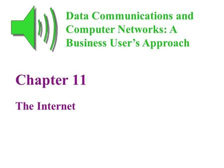 Chapter 11 The Internet Data Communications and Computer Networks: A Business User's Approach.