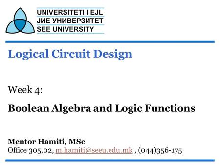 Logical Circuit Design Week 4: Boolean Algebra and Logic Functions Mentor Hamiti, MSc Office 305.02,