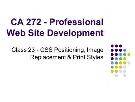 CA 272 - Professional Web Site Development Class 23 - CSS Positioning, Image Replacement & Print Styles.