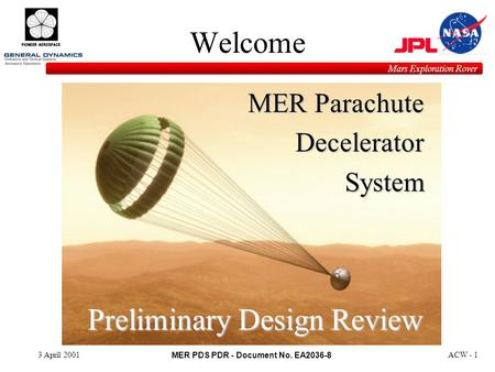 MER PDS PDR - Document No. EA2036-8 Mars Exploration Rover 3 April 2001ACW - 1 Welcome MER Parachute DeceleratorSystem Preliminary Design Review.
