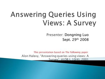 "Presenter: Dongning Luo Sept. 29 th 2008 This presentation based on The following paper: Alon Halevy, ""Answering queries using views: A Survey"", VLDB J."