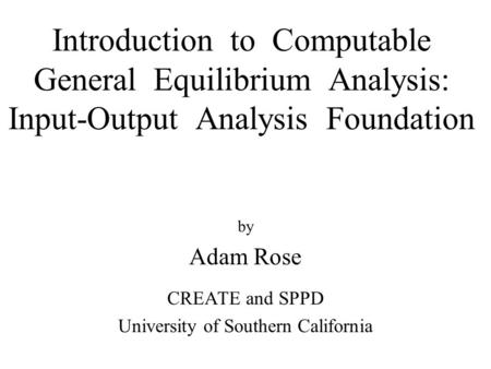 Introduction to Computable General Equilibrium Analysis: Input-Output Analysis Foundation by Adam Rose CREATE and SPPD University of Southern California.