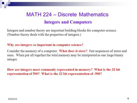 1 9/9/2015 MATH 224 – Discrete Mathematics Integers and Computers Integers and number theory are important building blocks for computer science. (Number.