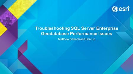 Troubleshooting SQL Server Enterprise Geodatabase Performance Issues Matthew Ziebarth and Ben Lin.