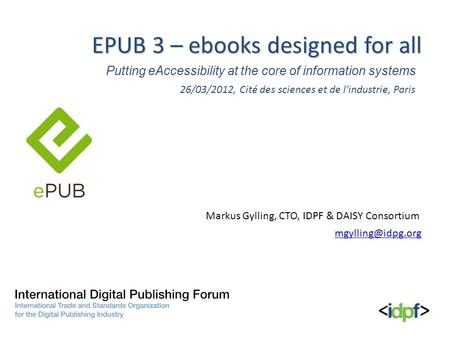 Putting eAccessibility at the core of information systems EPUB 3 – ebooks designed for all Markus Gylling, CTO, IDPF & DAISY Consortium 26/03/2012, Cité.