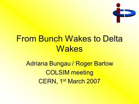 From Bunch Wakes to Delta Wakes Adriana Bungau / Roger Barlow COLSIM meeting CERN, 1 st March 2007.