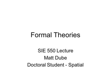 Formal Theories SIE 550 Lecture Matt Dube Doctoral Student - Spatial.