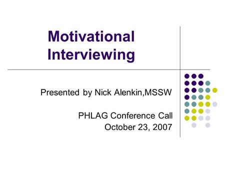 Motivational Interviewing Presented by Nick Alenkin,MSSW PHLAG Conference Call October 23, 2007.