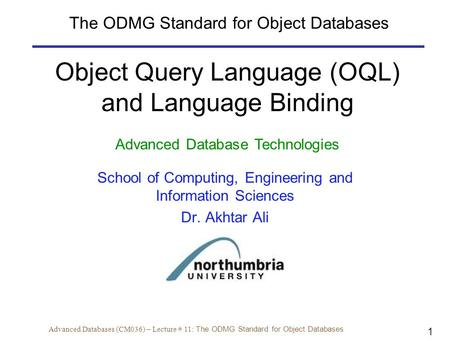 1 Advanced Databases (CM036) – Lecture # 11: The ODMG Standard for Object Databases Object Query Language (OQL) and Language Binding Advanced Database.