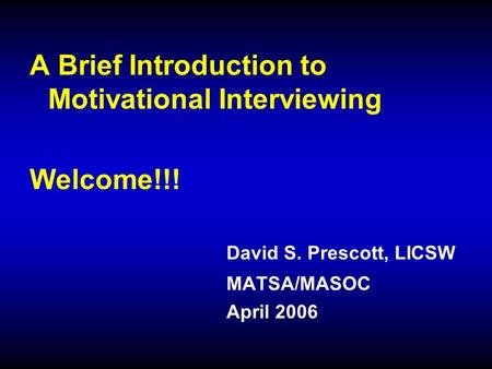 A Brief Introduction to Motivational Interviewing Welcome!!! David S. Prescott, LICSW MATSA/MASOC April 2006.