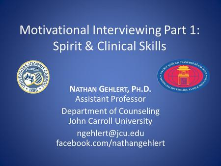 Motivational Interviewing Part 1: Spirit & Clinical Skills N ATHAN G EHLERT, P H.D. Assistant Professor Department of Counseling John Carroll University.